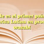 Chile es el primer país de América Latina en producir wasabi