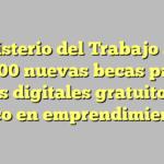 Ministerio del Trabajo abre 1.800 nuevas becas para cursos digitales gratuitos con foco en emprendimiento
